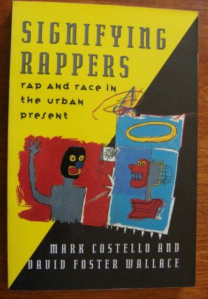 Signifying Rappers: Rap and Race in the Urban Present. David Foster Wallace, Mark Costello